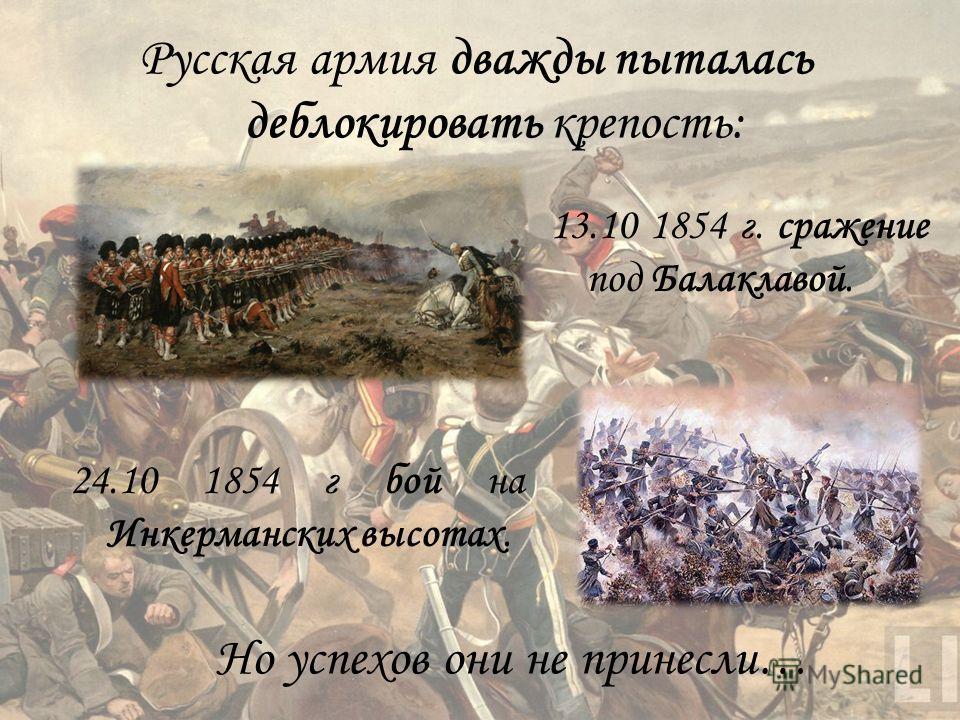 Русская армия дважды пыталась деблокировать крепость: 13.10 1854 г. сражение под Балаклавой. 24.10 1854 г бой на Инкерманских высотах. Но успехов они не принесли…