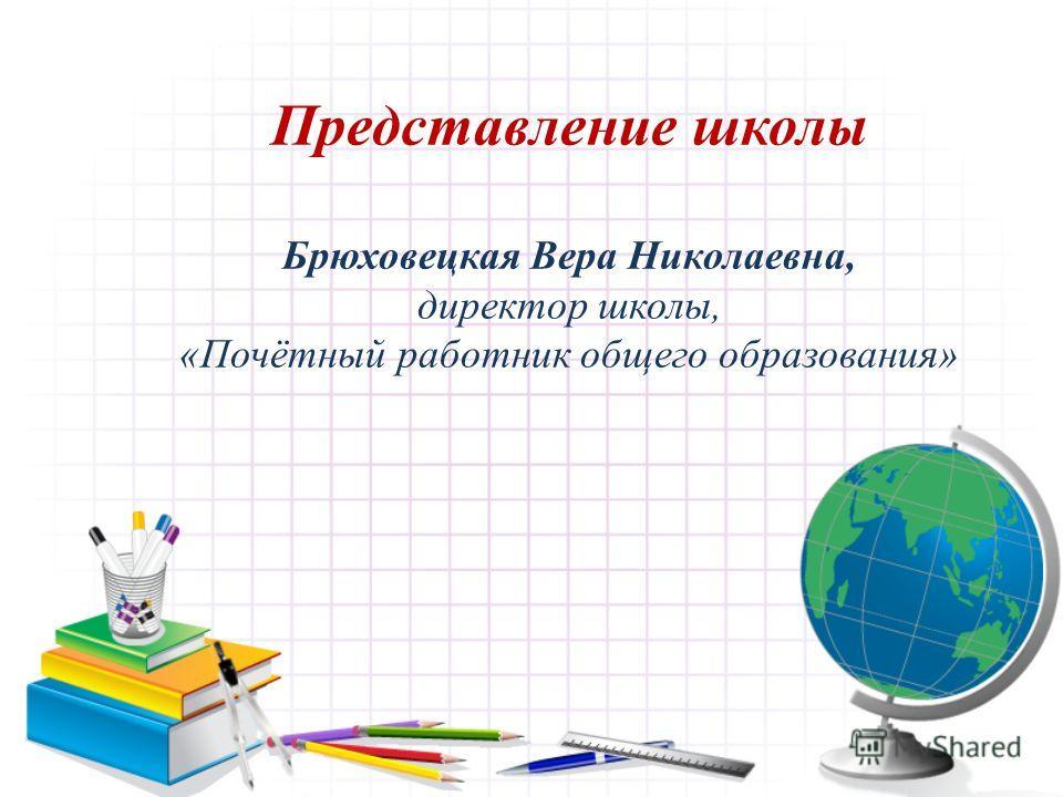 Представление школы Брюховецкая Вера Николаевна, директор школы, «Почётный работник общего образования»