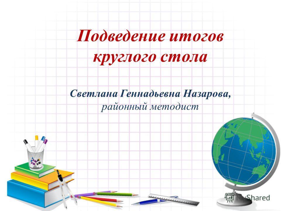 Подведение итогов круглого стола Светлана Геннадьевна Назарова, районный методист