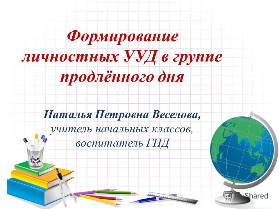Формирование личностных УУД в группе продлённого дня Наталья Петровна Веселова, учитель начальных классов, воспитатель ГПД