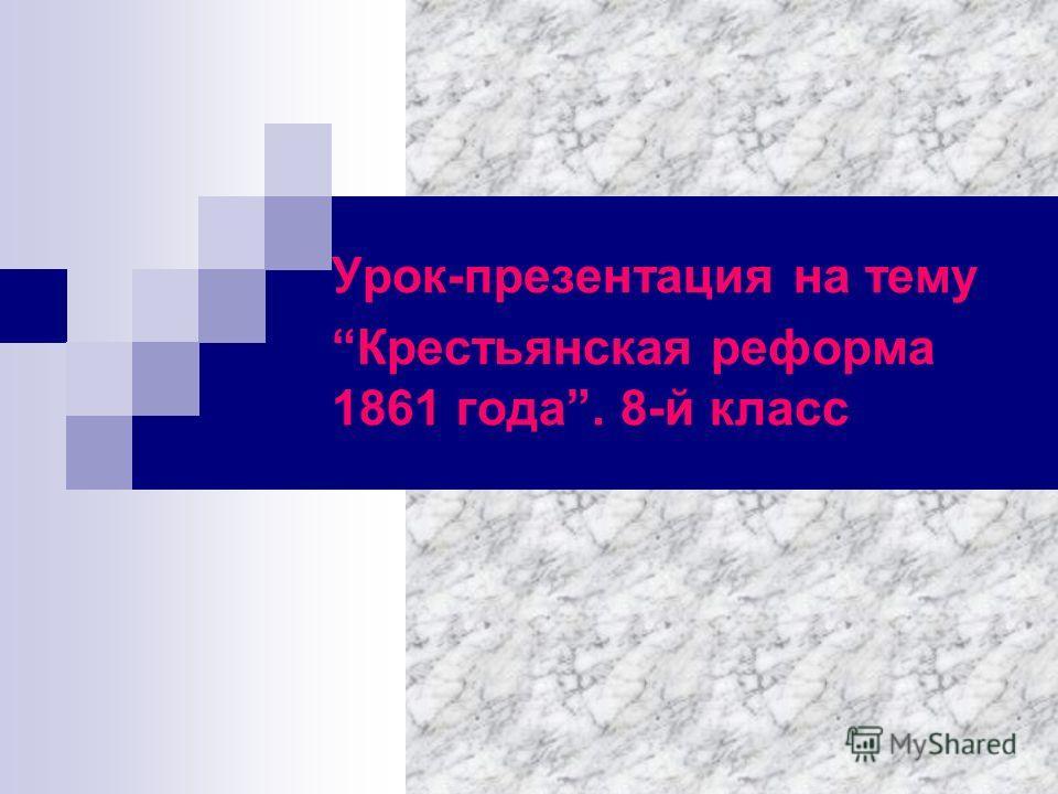 Урок-презентация на тему Крестьянская реформа 1861 года. 8-й класс