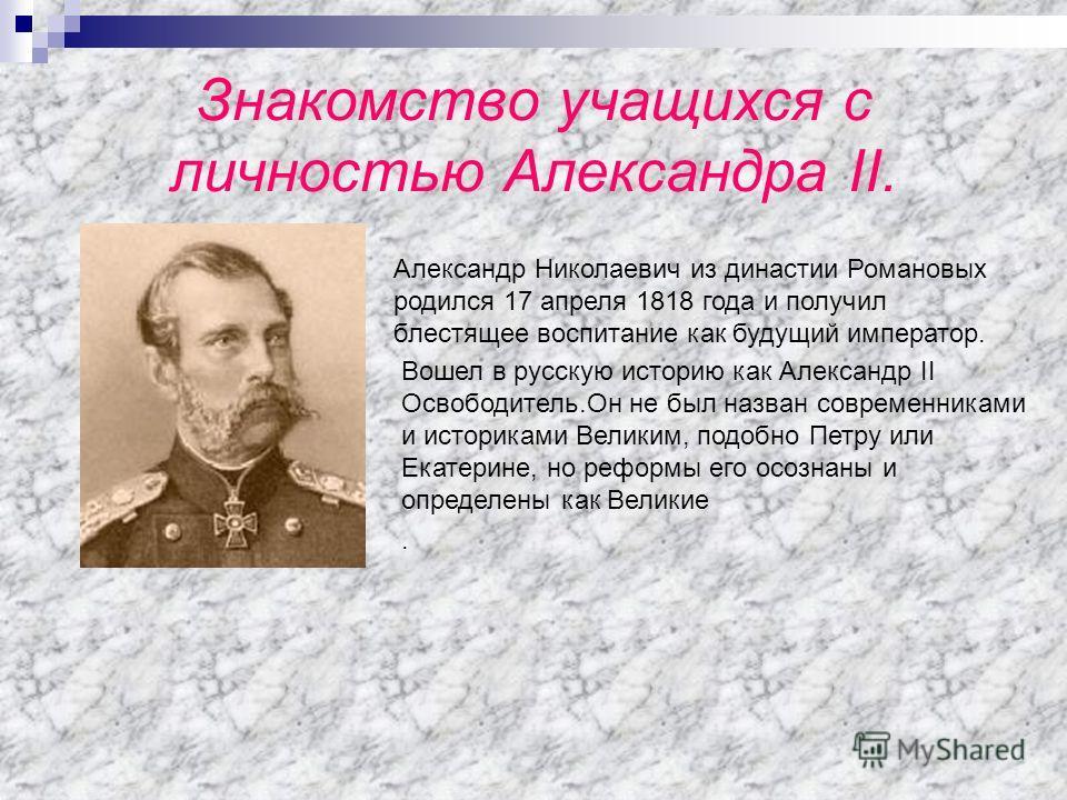 Знакомство учащихся с личностью Александра II. Александр Николаевич из династии Романовых родился 17 апреля 1818 года и получил блестящее воспитание как будущий император. Вошел в русскую историю как Александр II Освободитель.Он не был назван совреме