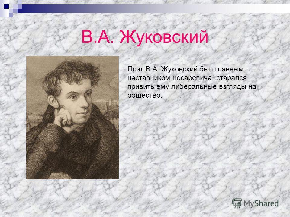 В.А. Жуковский Поэт В.А. Жуковский был главным наставником цесаревича, старался привить ему либеральные взгляды на общество.