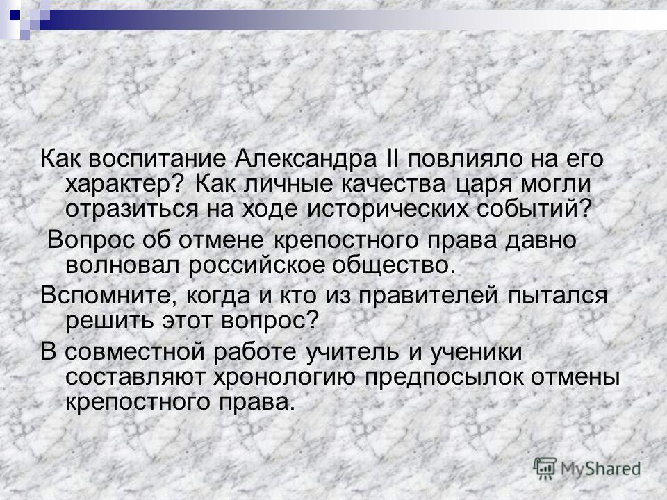 Как воспитание Александра II повлияло на его характер? Как личные качества царя могли отразиться на ходе исторических событий? Вопрос об отмене крепостного права давно волновал российское общество. Вспомните, когда и кто из правителей пытался решить