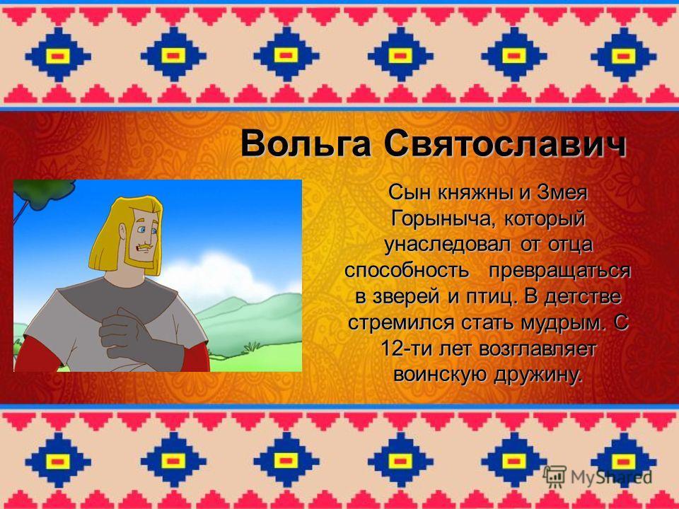 Вольга Святославич Сын княжны и Змея Горыныча, который унаследовал от отца способность превращаться в зверей и птиц. В детстве стремился стать мудрым. С 12-ти лет возглавляет воинскую дружину.