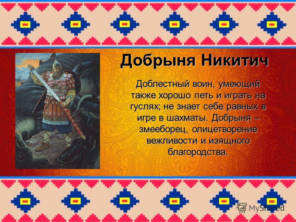 Добрыня Никитич Доблестный воин, умеющий также хорошо петь и играть на гуслях; не знает себе равных в игре в шахматы. Добрыня – змееборец, олицетворение вежливости и изящного благородства.