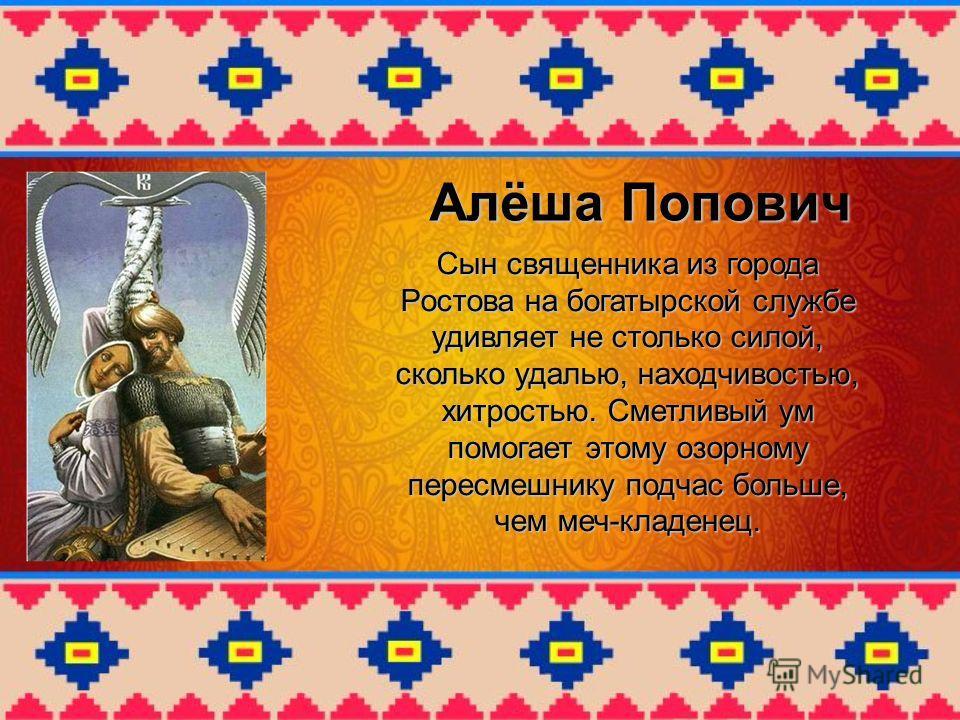 Алёша Попович Сын священника из города Ростова на богатырской службе удивляет не столько силой, сколько удалью, находчивостью, хитростью. Сметливый ум помогает этому озорному пересмешнику подчас больше, чем меч-кладенец.