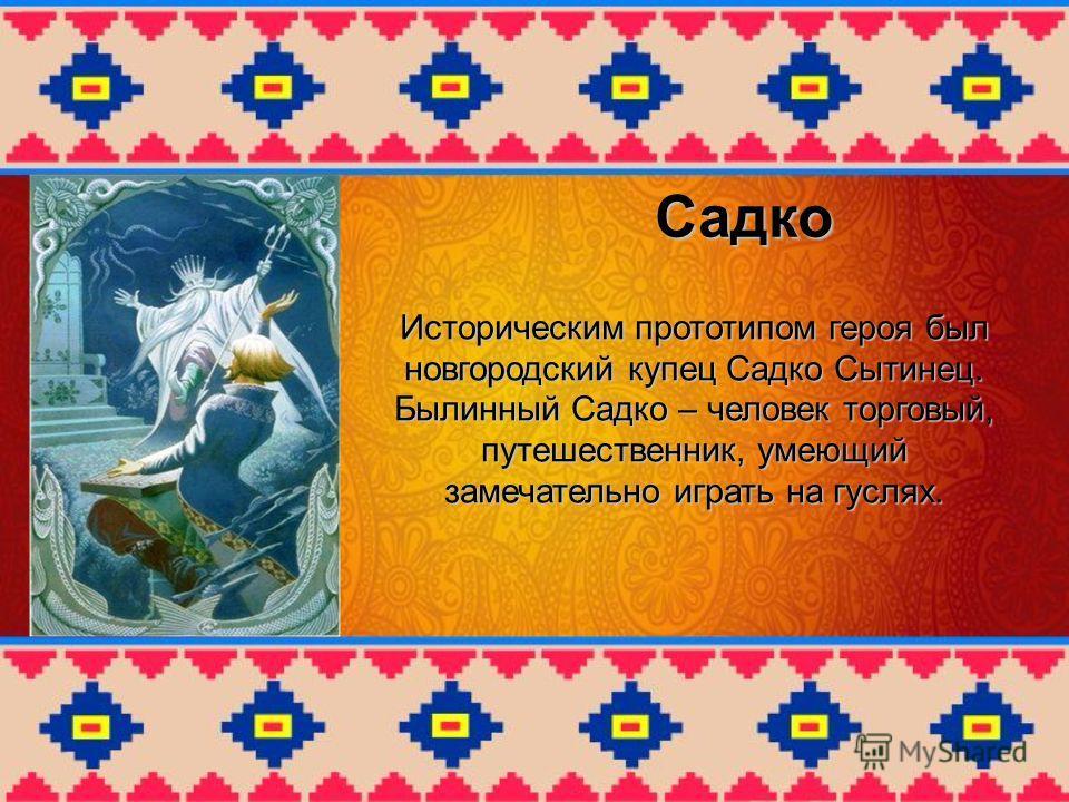 Садко Историческим прототипом героя был новгородский купец Садко Сытинец. Былинный Cадко – человек торговый, путешественник, умеющий замечательно играть на гуслях.