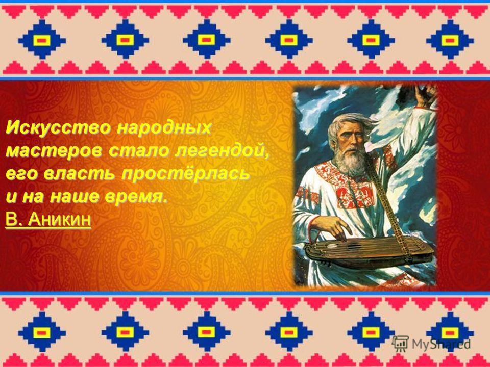 Искусство народных мастеров стало легендой, его власть простёрлась и на наше время. В. Аникин