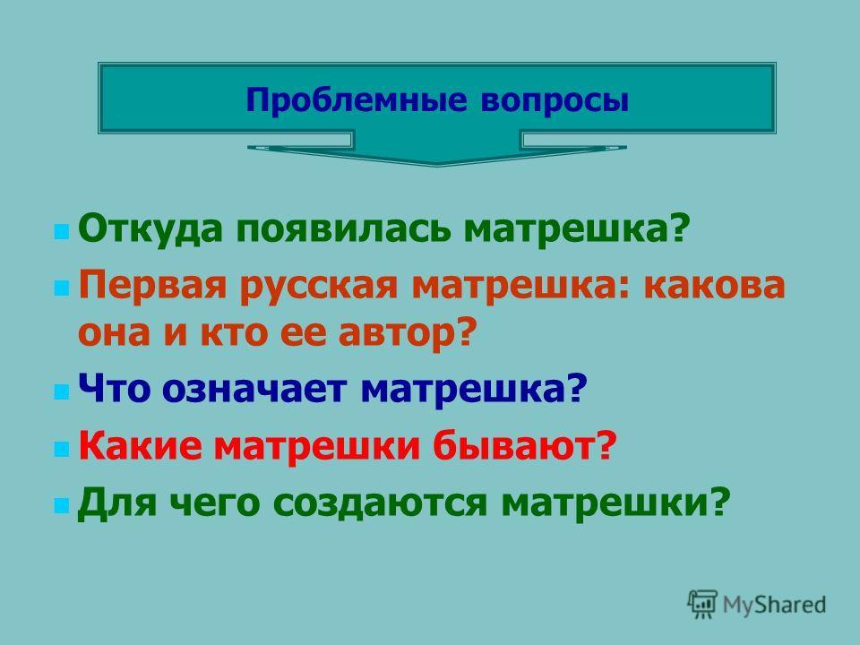 Откуда появилась матрешка? Первая русская матрешка: какова она и кто ее автор? Что означает матрешка? Какие матрешки бывают? Для чего создаются матрешки? Проблемные вопросы