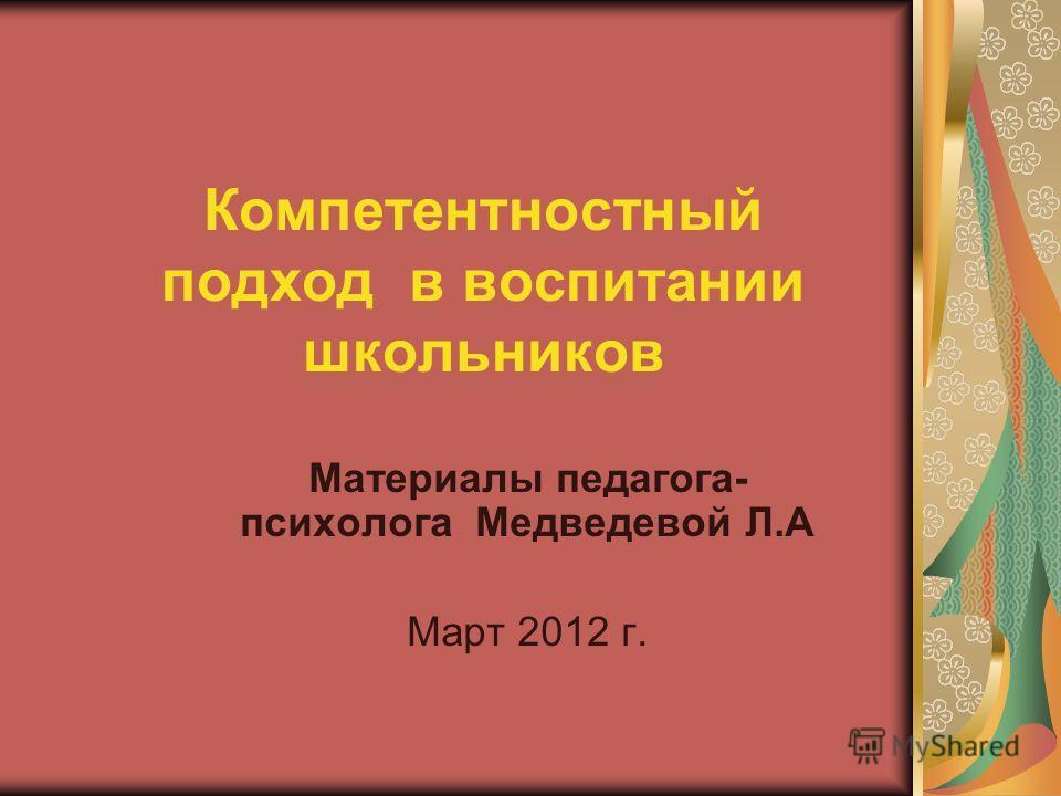 Компетентностный подход в воспитании школьников Материалы педагога- психолога Медведевой Л.А Март 2012 г.
