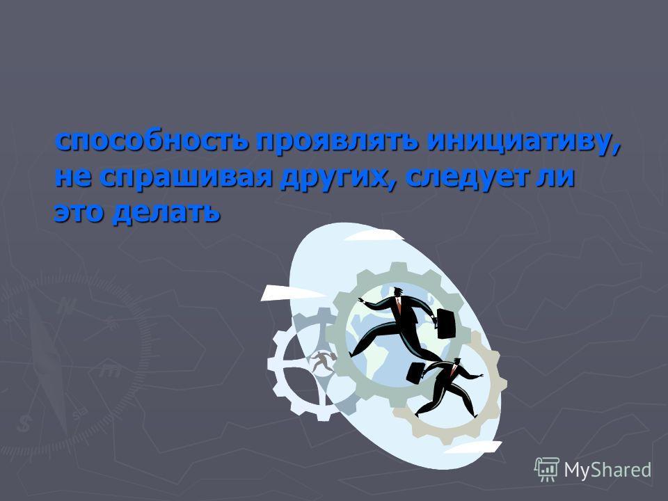 способность проявлять инициативу, не спрашивая других, следует ли это делать способность проявлять инициативу, не спрашивая других, следует ли это делать