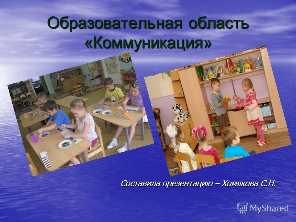 Образовательная область «Коммуникация» Составила презентацию – Хомякова С.Н.