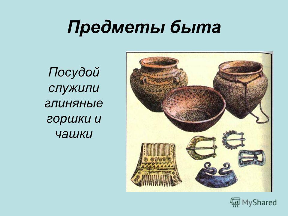Предметы быта Посудой служили глиняные горшки и чашки