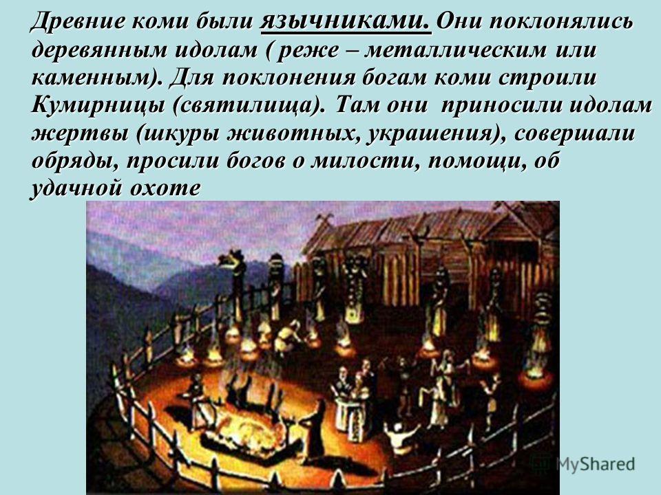 Древние коми были язычниками. Они поклонялись деревянным идолам ( реже – металлическим или каменным). Для поклонения богам коми строили Кумирницы (святилища). Там они приносили идолам жертвы (шкуры животных, украшения), совершали обряды, просили бого