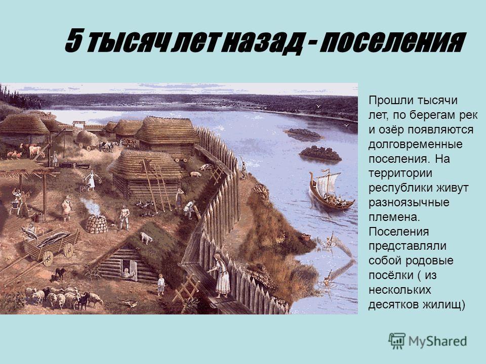 5 тысяч лет назад - поселения Прошли тысячи лет, по берегам рек и озёр появляются долговременные поселения. На территории республики живут разноязычные племена. Поселения представляли собой родовые посёлки ( из нескольких десятков жилищ)