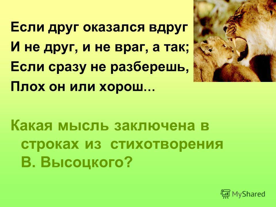 Если друг оказался вдруг И не друг, и не враг, а так; Если сразу не разберешь, Плох он или хорош … Какая мысль заключена в строках из стихотворения В. Высоцкого?