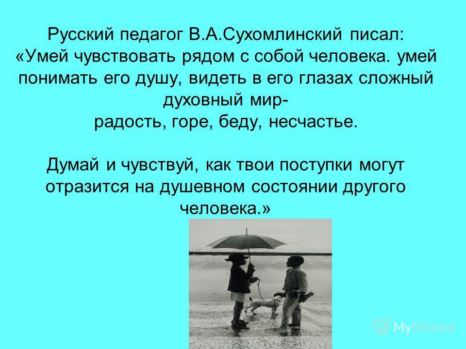 Русский педагог В.А.Сухомлинский писал: «Умей чувствовать рядом с собой человека. умей понимать его душу, видеть в его глазах сложный духовный мир- радость, горе, беду, несчастье. Думай и чувствуй, как твои поступки могут отразится на душевном состоя