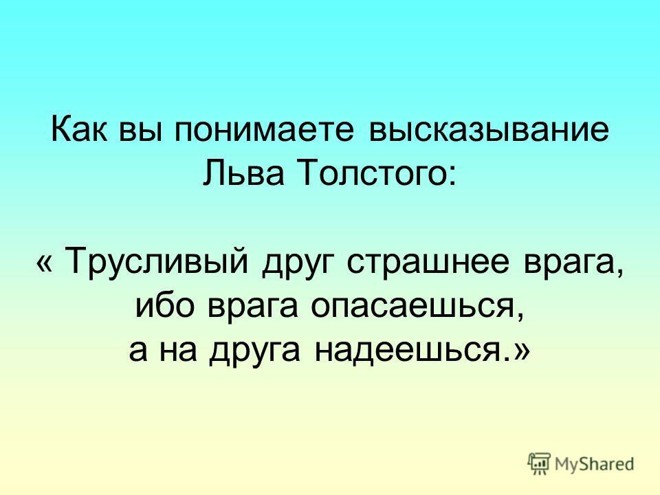Как вы понимаете высказывание Льва Толстого: « Трусливый друг страшнее врага, ибо врага опасаешься, а на друга надеешься.»