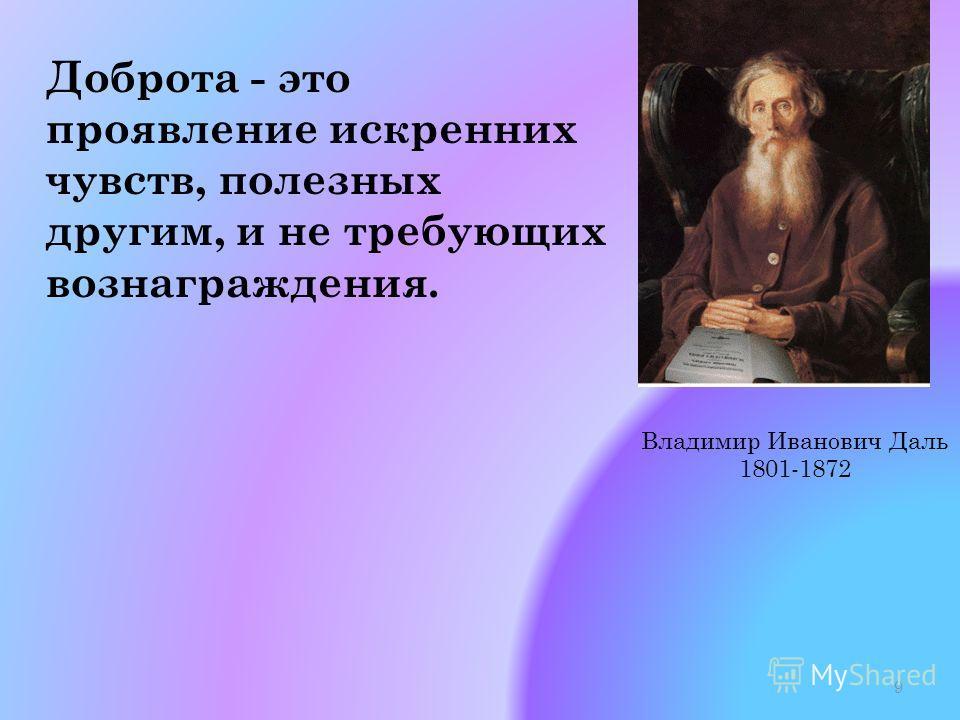 Доброта - это проявление искренних чувств, полезных другим, и не требующих вознаграждения. Владимир Иванович Даль 1801-1872 9