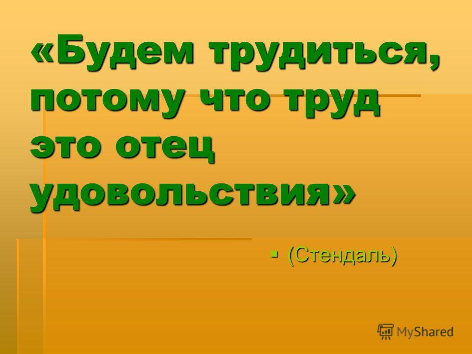 «Будем трудиться, потому что труд это отец удовольствия» (Стендаль) (Стендаль)