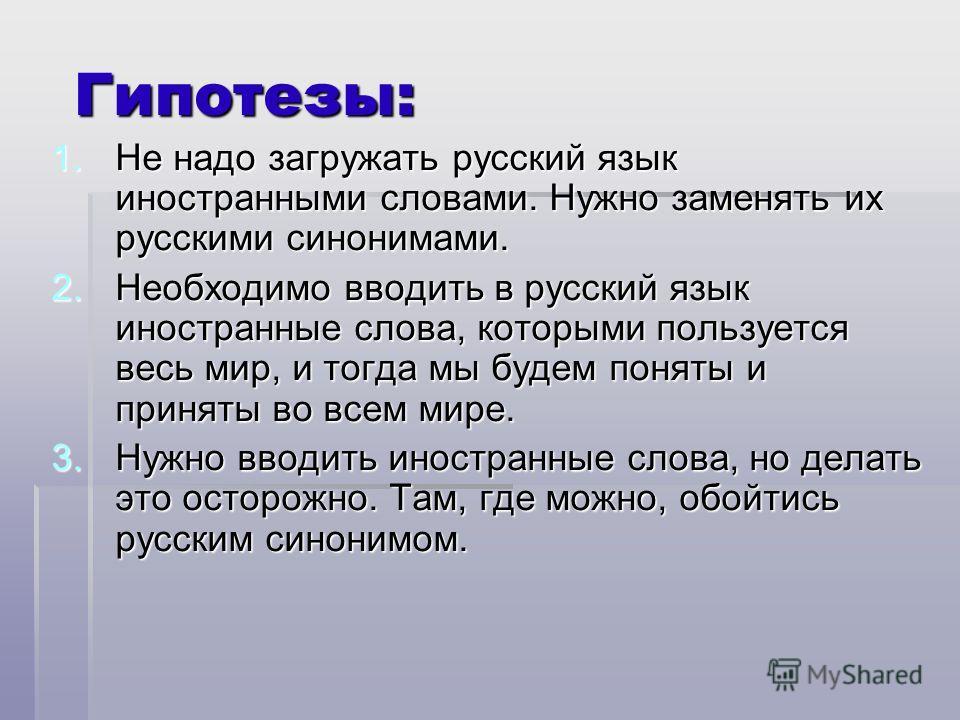 Гипотезы: 1. Не надо загружать русский язык иностранными словами. Нужно заменять их русскими синонимами. 2. Необходимо вводить в русский язык иностранные слова, которыми пользуется весь мир, и тогда мы будем поняты и приняты во всем мире. 3. Нужно вв