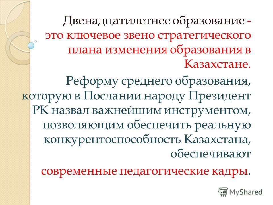 Двенадцатилетнее образование - это ключевое звено стратегического плана изменения образования в Казахстане. Реформу среднего образования, которую в Послании народу Президент РК назвал важнейшим инструментом, позволяющим обеспечить реальную конкуренто