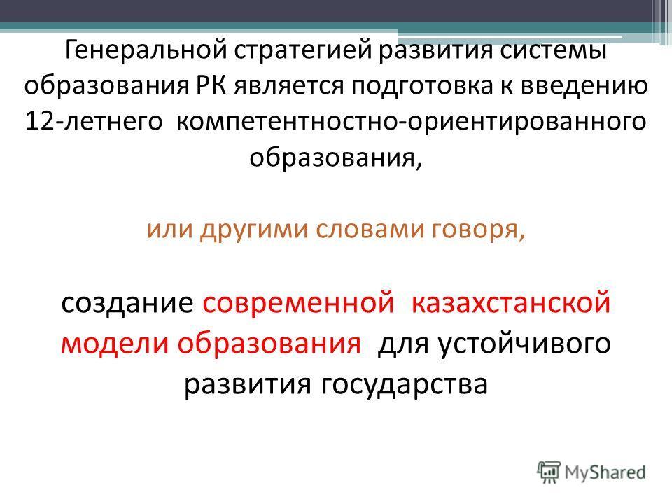 Генеральной стратегией развития системы образования РК является подготовка к введению 12-летнего компетентностно-ориентированного образования, или другими словами говоря, создание современной казахстанской модели образования для устойчивого развития