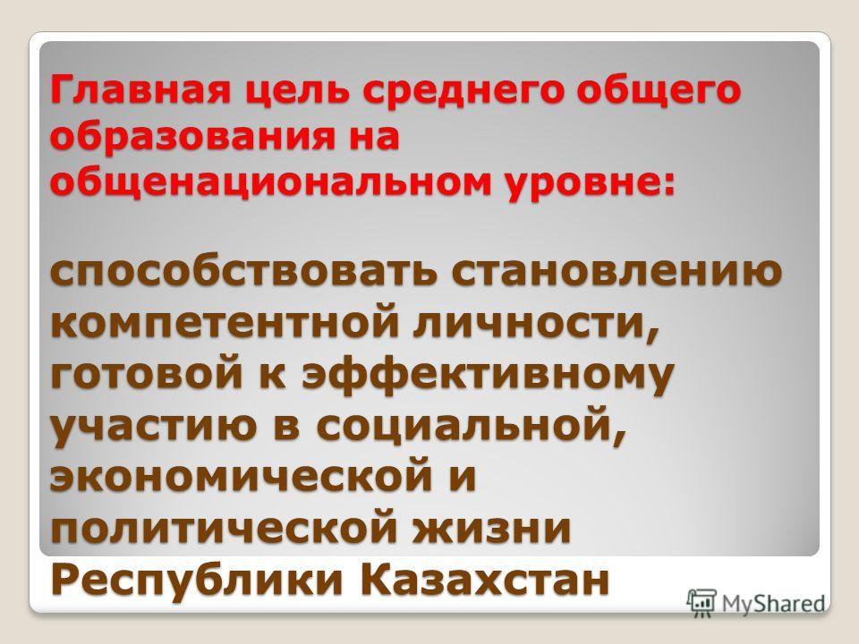 Главная цель среднего общего образования на общенациональном уровне: способствовать становлению компетентной личности, готовой к эффективному участию в социальной, экономической и политической жизни Республики Казахстан