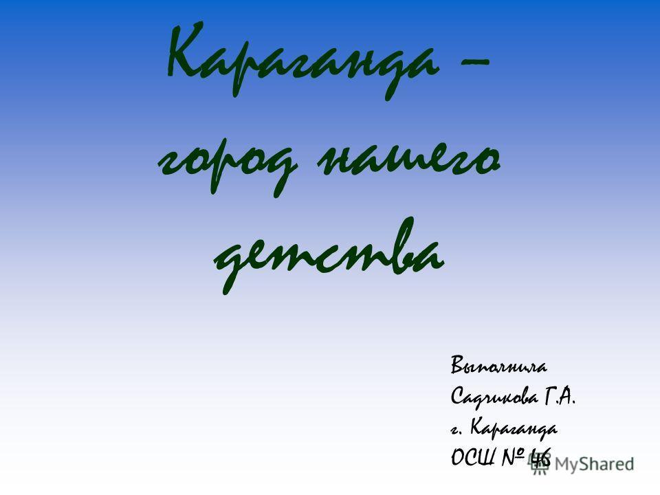 Караганда – город нашего детства Выполнила Садчикова Г.А. г. Караганда ОСШ 46