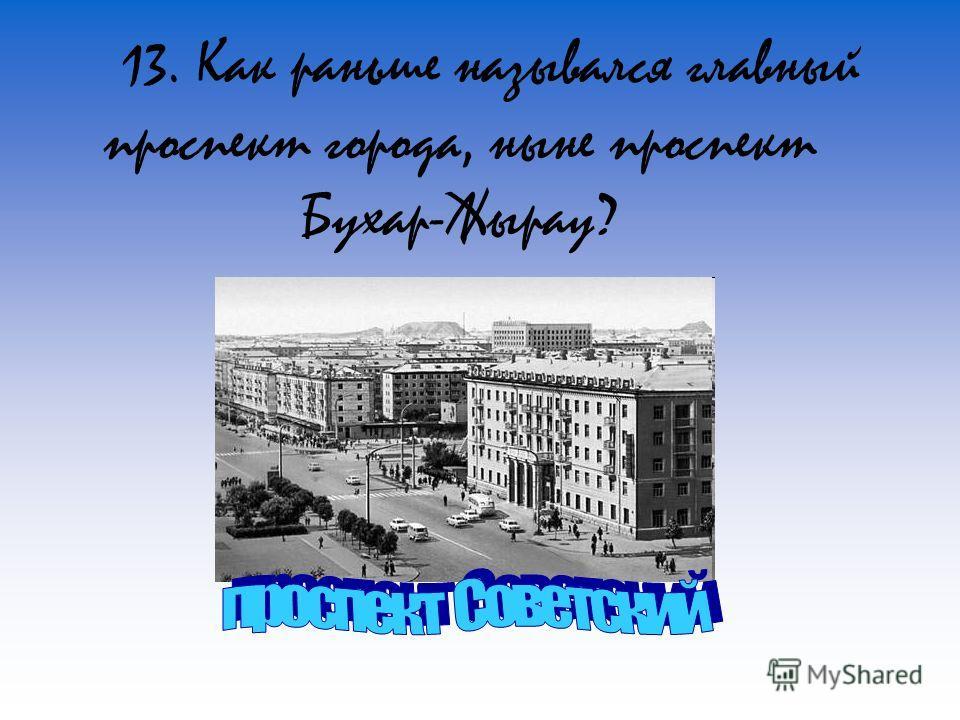 13. Как раньше назывался главный проспект города, ныне проспект Бухар-Жырау?