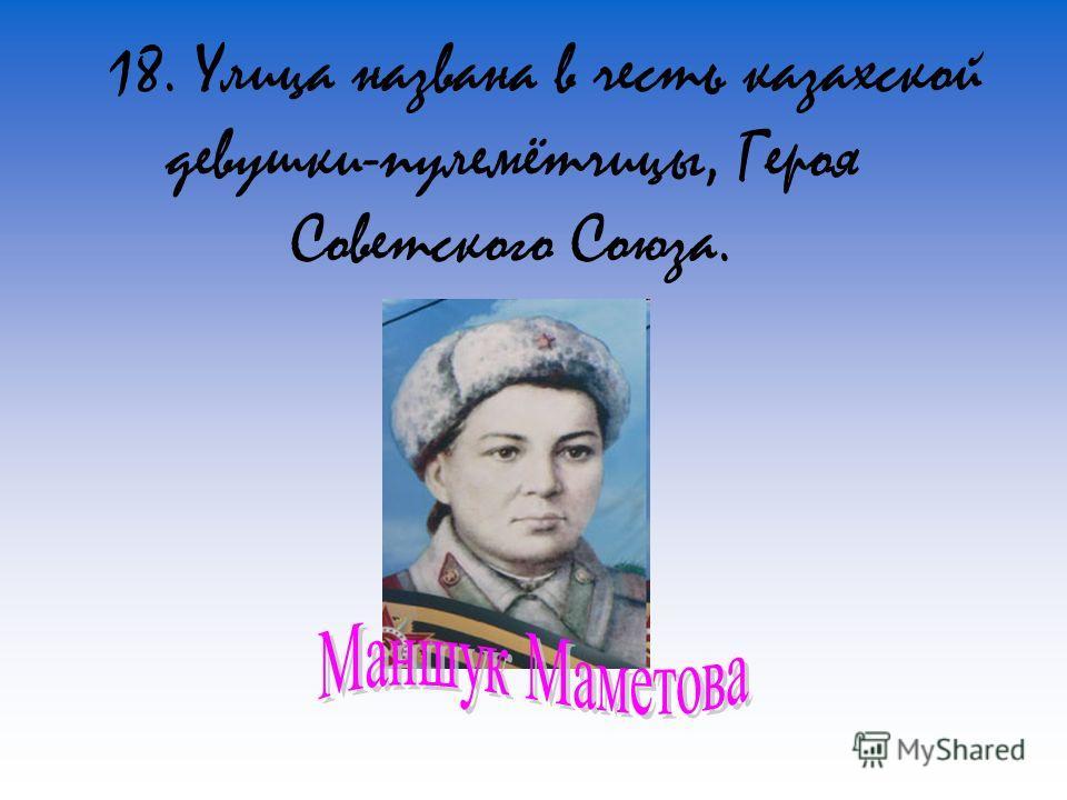 18. Улица названа в честь казахской девушки-пулемётчицы, Героя Советского Союза.