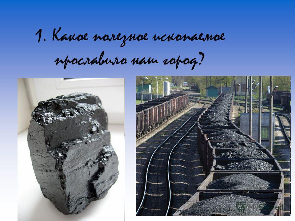 1. Какое полезное ископаемое прославило наш город?