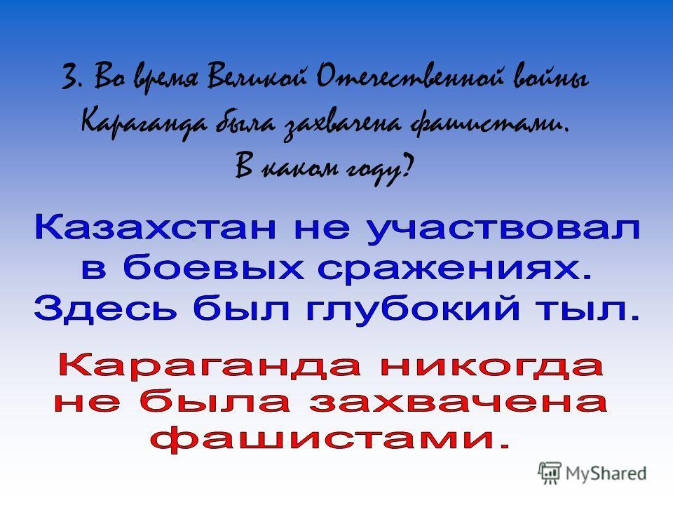 3. Во время Великой Отечественной войны Караганда была захвачена фашистами. В каком году?