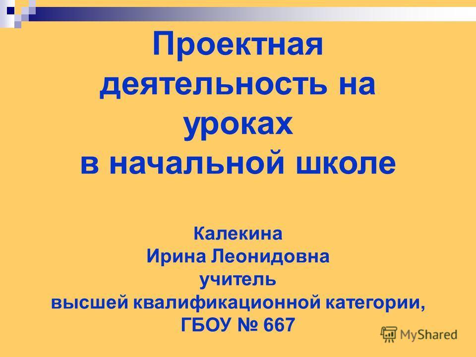 Проектная деятельность на уроках в начальной школе К алекина Ирина Леонидовна учитель высшей квалификационной категории, ГБОУ 667