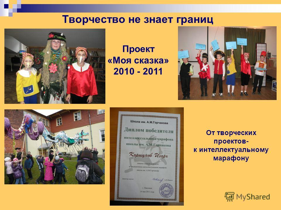 Проект «Моя сказка» 2010 - 2011 Творчество не знает границ От творческих проектов- к интеллектуальному марафону