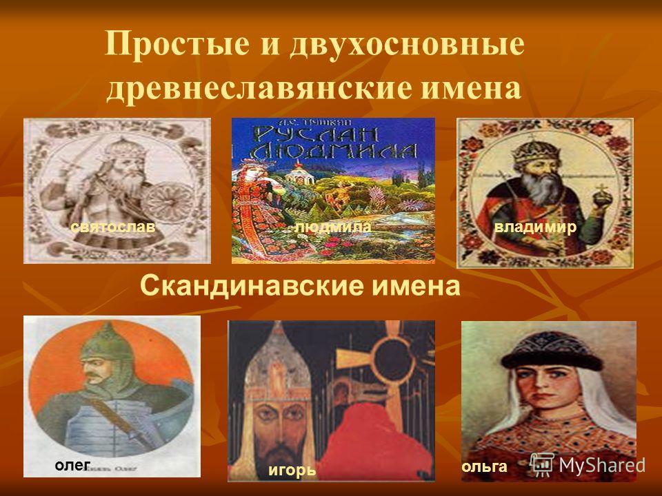 Простые и двухосновные древнеславянские имена святославлюдмилавладимир Скандинавские имена ольга игорь олег