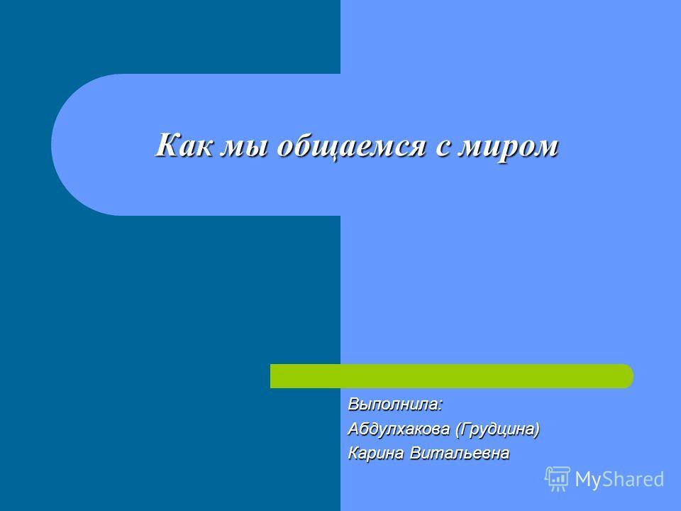 Как мы общаемся с миром Выполнила: Абдулхакова (Грудцина) Карина Витальевна