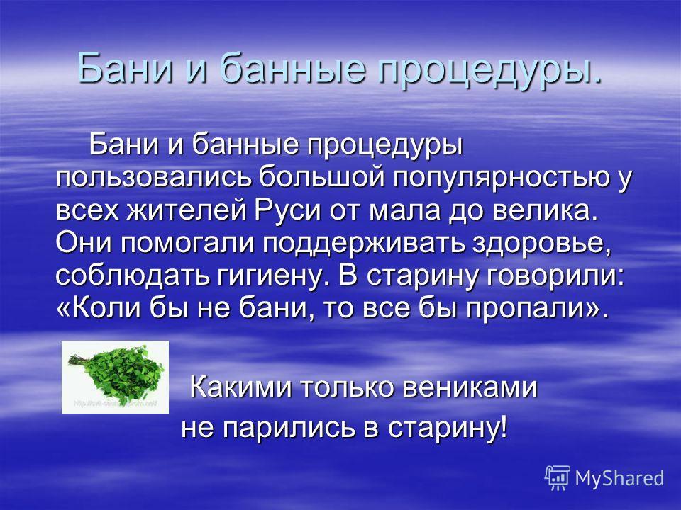 Бани и банные процедуры. Бани и банные процедуры пользовались большой популярностью у всех жителей Руси от мала до велика. Они помогали поддерживать здоровье, соблюдать гигиену. В старину говорили: «Коли бы не бани, то все бы пропали». Бани и банные