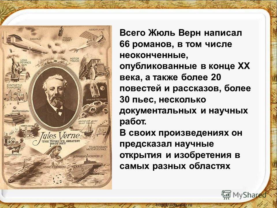 Всего Жюль Верн написал 66 романов, в том числе неоконченные, опубликованные в конце XX века, а также более 20 повестей и рассказов, более 30 пьес, несколько документальных и научных работ. В своих произведениях он предсказал научные открытия и изобр