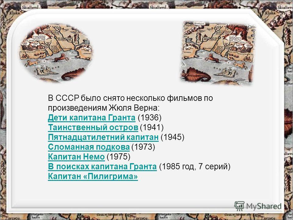 В СССР было снято несколько фильмов по произведениям Жюля Верна: Дети капитана Гранта Дети капитана Гранта (1936) Таинственный остров Таинственный остров (1941) Пятнадцатилетний капитан Пятнадцатилетний капитан (1945) Сломанная подкова Сломанная подк