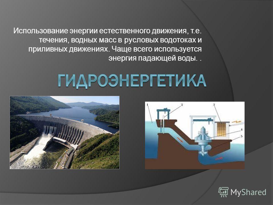 Использование энергии естественного движения, т.е. течения, водных масс в русловых водотоках и приливных движениях. Чаще всего используется энергия падающей воды..