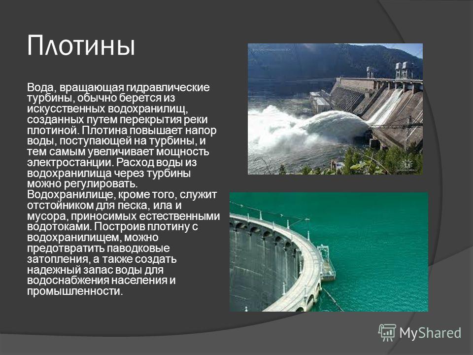 Плотины Вода, вращающая гидравлические турбины, обычно берется из искусственных водохранилищ, созданных путем перекрытия реки плотиной. Плотина повышает напор воды, поступающей на турбины, и тем самым увеличивает мощность электростанции. Расход воды