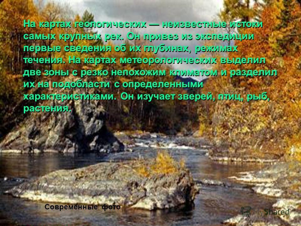 На картах геологических неизвестные истоки самых крупных рек. Он привез из экспедиции первые сведения об их глубинах, режимах течения. На картах метеорологических выделил две зоны с резко непохожим климатом и разделил их на подобласти с определенными