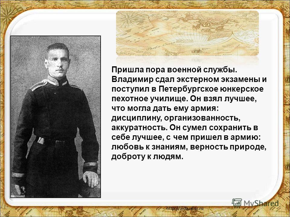 Пришла пора военной службы. Владимир сдал экстерном экзамены и поступил в Петербургское юнкерское пехотное училище. Он взял лучшее, что могла дать ему армия: дисциплину, организованность, аккуратность. Он сумел сохранить в себе лучшее, с чем пришел в