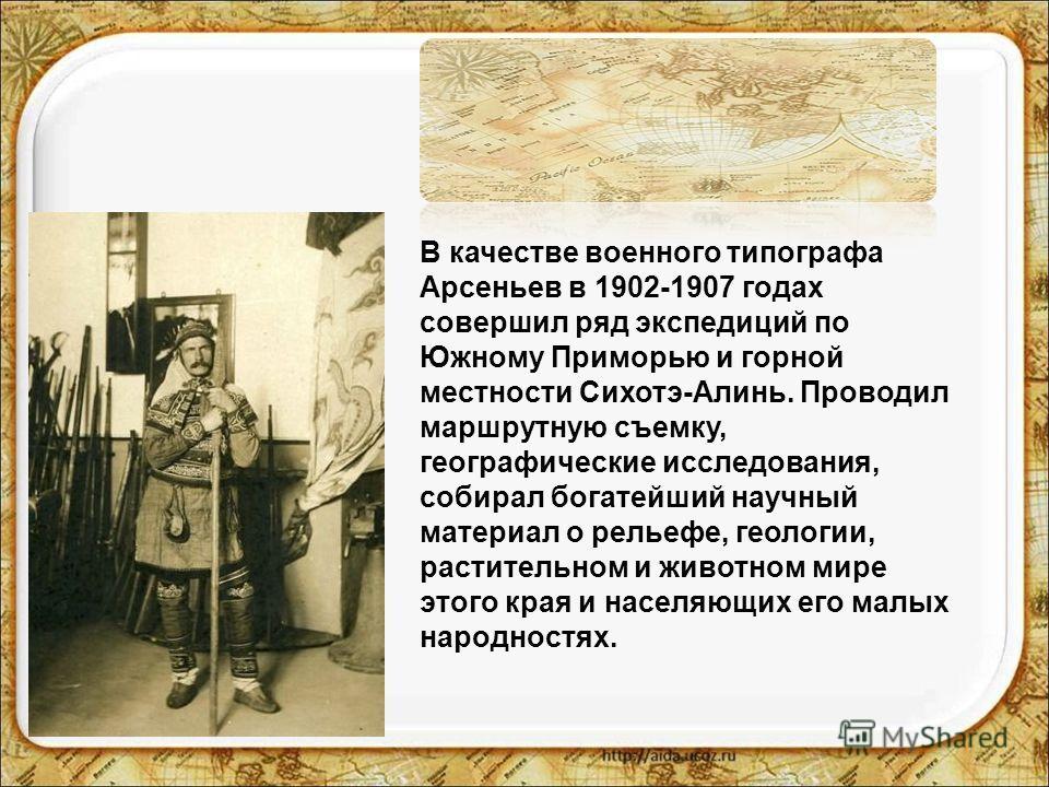 В качестве военного типографа Арсеньев в 1902-1907 годах совершил ряд экспедиций по Южному Приморью и горной местности Сихотэ-Алинь. Проводил маршрутную съемку, географические исследования, собирал богатейший научный материал о рельефе, геологии, рас
