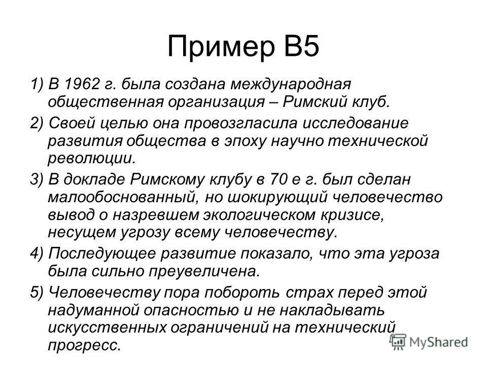 Пример В5 1) В 1962 г. была создана международная общественная организация – Римский клуб. 2) Своей целью она провозгласила исследование развития общества в эпоху научно технической революции. 3) В докладе Римскому клубу в 70 е г. был сделан малообос