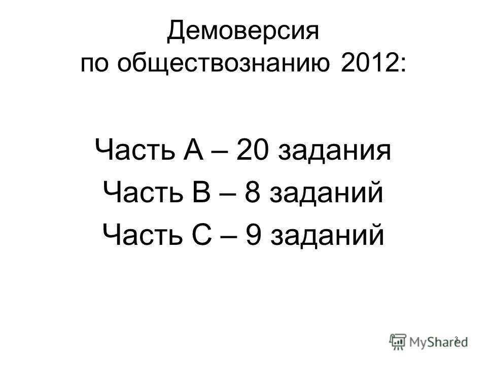 3 Демоверсия по обществознанию 2012: Часть А – 20 задания Часть В – 8 заданий Часть С – 9 заданий