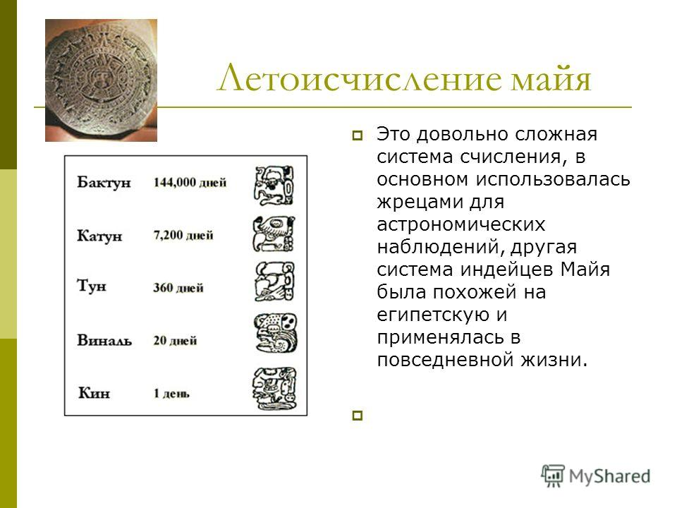 Летоисчисление майя Это довольно сложная система счисления, в основном использовалась жрецами для астрономических наблюдений, другая система индейцев Майя была похожей на египетскую и применялась в повседневной жизни.