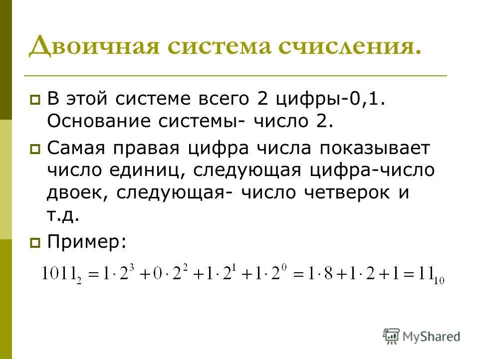 Двоичная система счисления. В этой системе всего 2 цифры-0,1. Основание системы- число 2. Самая правая цифра числа показывает число единиц, следующая цифра-число двоек, следующая- число четверок и т.д. Пример: